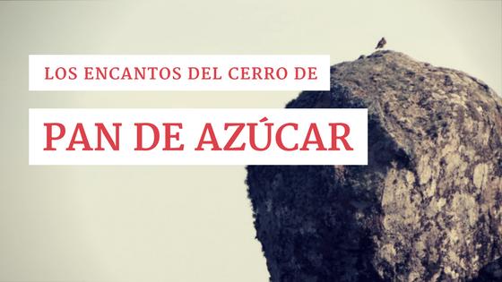 Los encantos del Cerro de Pan de Azúcar